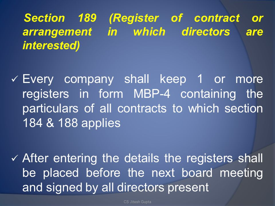 Section 189 (Register of contract or arrangement in which directors are interested) Every company shall keep 1 or more registers in form MBP-4 containing the particulars of all contracts to which section 184 & 188 applies After entering the details the registers shall be placed before the next board meeting and signed by all directors present CS Jitesh Gupta