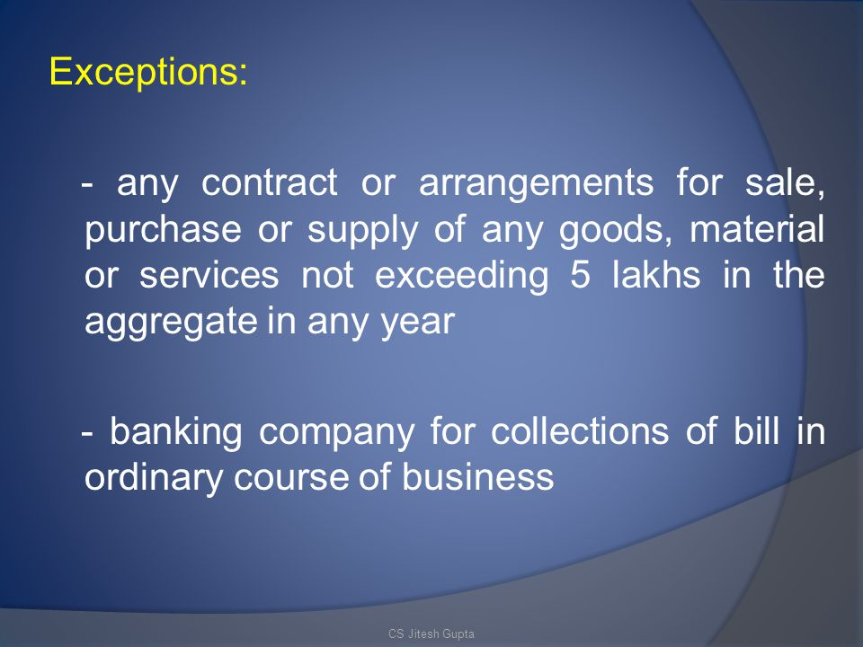 Exceptions: - any contract or arrangements for sale, purchase or supply of any goods, material or services not exceeding 5 lakhs in the aggregate in any year - banking company for collections of bill in ordinary course of business CS Jitesh Gupta
