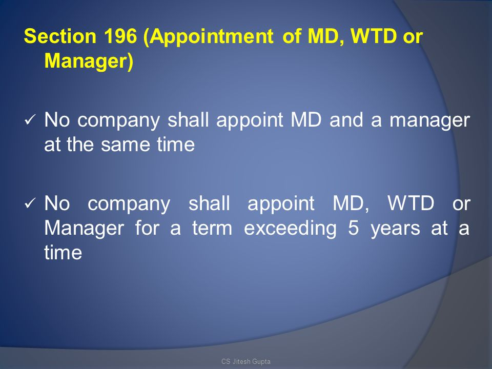 Section 196 (Appointment of MD, WTD or Manager) No company shall appoint MD and a manager at the same time No company shall appoint MD, WTD or Manager for a term exceeding 5 years at a time CS Jitesh Gupta