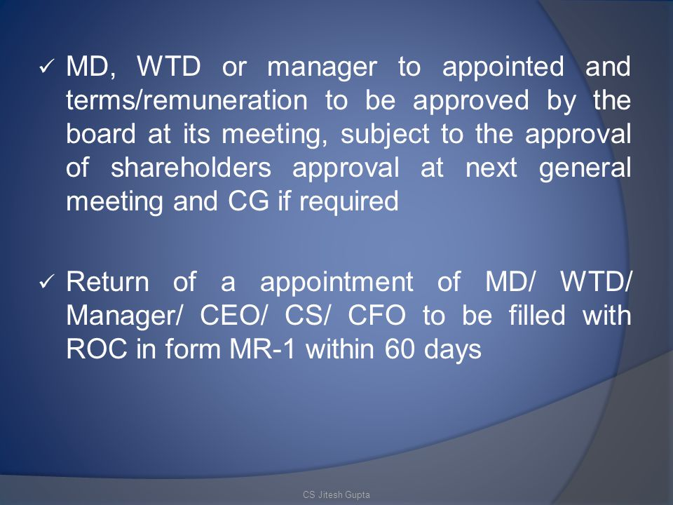 MD, WTD or manager to appointed and terms/remuneration to be approved by the board at its meeting, subject to the approval of shareholders approval at next general meeting and CG if required Return of a appointment of MD/ WTD/ Manager/ CEO/ CS/ CFO to be filled with ROC in form MR-1 within 60 days CS Jitesh Gupta