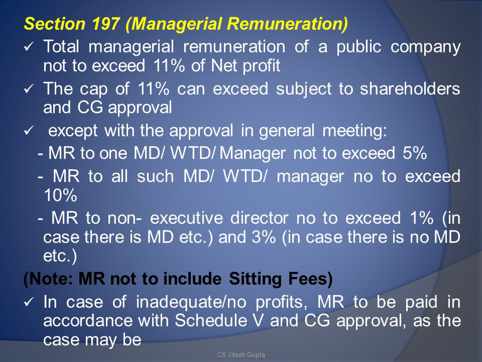 Section 197 (Managerial Remuneration) Total managerial remuneration of a public company not to exceed 11% of Net profit The cap of 11% can exceed subject to shareholders and CG approval except with the approval in general meeting: - MR to one MD/ WTD/ Manager not to exceed 5% - MR to all such MD/ WTD/ manager no to exceed 10% - MR to non- executive director no to exceed 1% (in case there is MD etc.) and 3% (in case there is no MD etc.) (Note: MR not to include Sitting Fees) In case of inadequate/no profits, MR to be paid in accordance with Schedule V and CG approval, as the case may be CS Jitesh Gupta