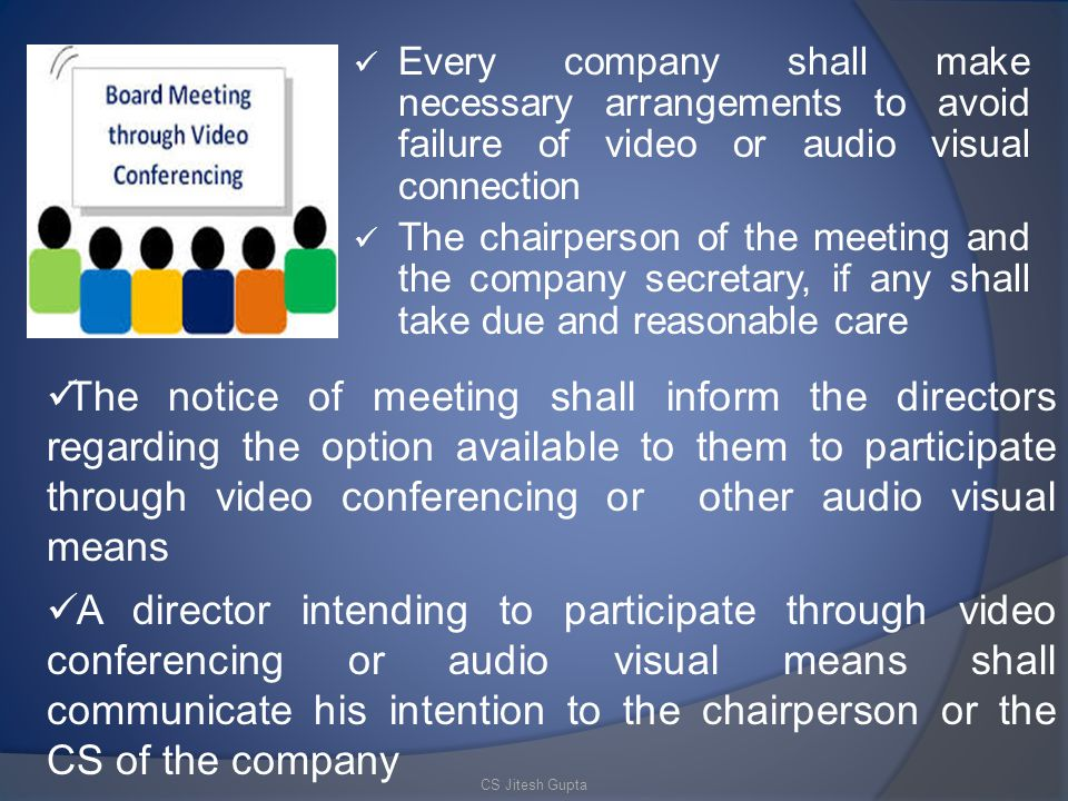 Every company shall make necessary arrangements to avoid failure of video or audio visual connection The chairperson of the meeting and the company secretary, if any shall take due and reasonable care The notice of meeting shall inform the directors regarding the option available to them to participate through video conferencing or other audio visual means A director intending to participate through video conferencing or audio visual means shall communicate his intention to the chairperson or the CS of the company CS Jitesh Gupta