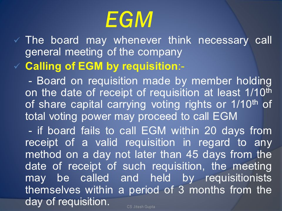 EGM The board may whenever think necessary call general meeting of the company Calling of EGM by requisition:- - Board on requisition made by member holding on the date of receipt of requisition at least 1/10 th of share capital carrying voting rights or 1/10 th of total voting power may proceed to call EGM - if board fails to call EGM within 20 days from receipt of a valid requisition in regard to any method on a day not later than 45 days from the date of receipt of such requisition, the meeting may be called and held by requisitionists themselves within a period of 3 months from the day of requisition.