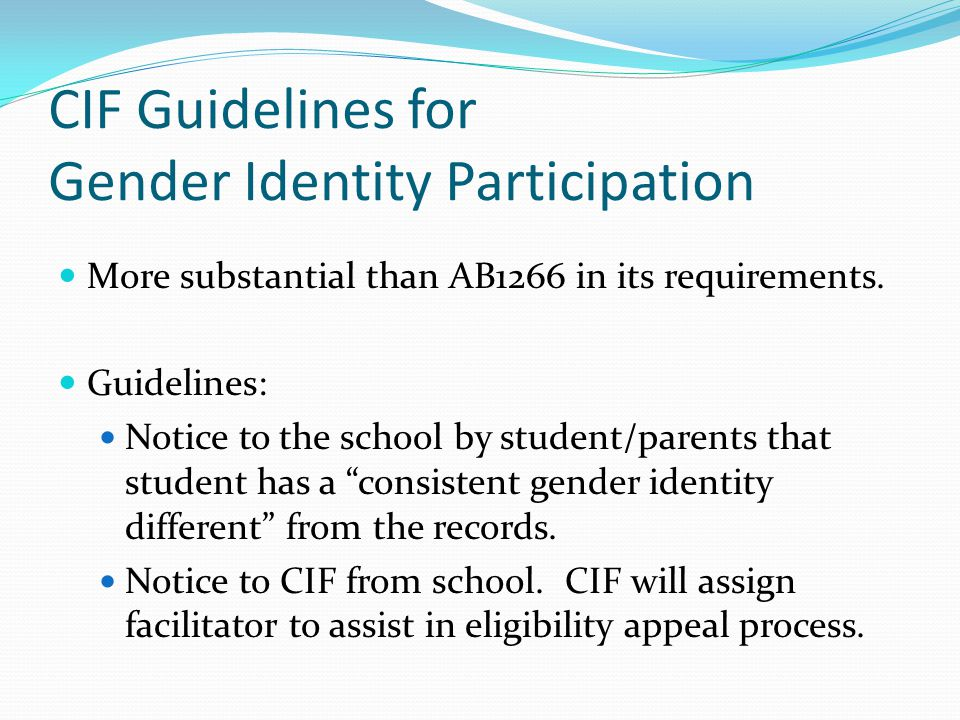 CIF Guidelines for Gender Identity Participation More substantial than AB1266 in its requirements. Guidelines: Notice to the school by student/parents