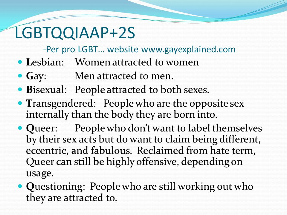 LGBTQQIAAP+2S -Per pro LGBT… website www.gayexplained.com Lesbian: Women attracted to women Gay: Men attracted to men. Bisexual:People attracted to bo
