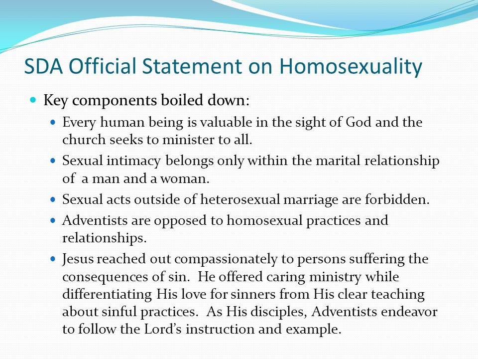 SDA Official Statement on Homosexuality Key components boiled down: Every human being is valuable in the sight of God and the church seeks to minister