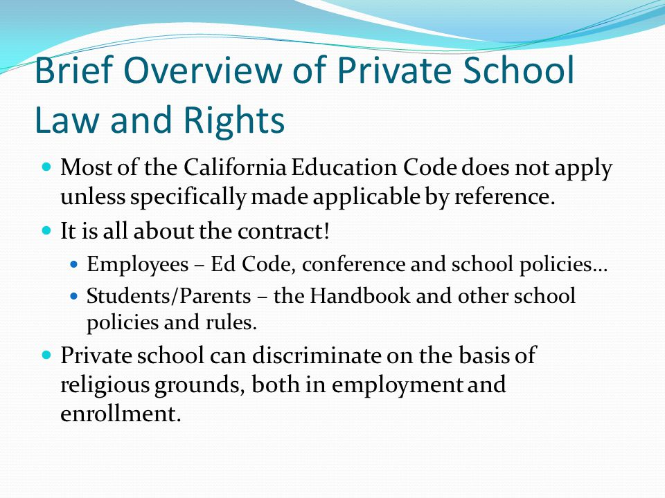Brief Overview of Private School Law and Rights Most of the California Education Code does not apply unless specifically made applicable by reference.