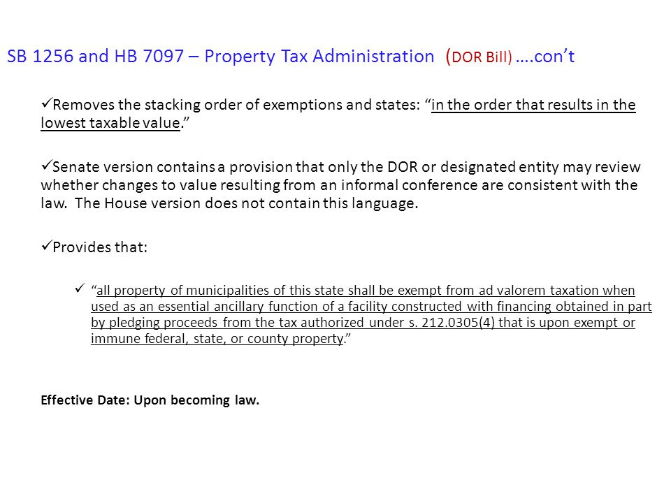 SB 1256 and HB 7097 – Property Tax Administration ( DOR Bill) ….con't Removes the stacking order of exemptions and states: in the order that results in the lowest taxable value. Senate version contains a provision that only the DOR or designated entity may review whether changes to value resulting from an informal conference are consistent with the law.