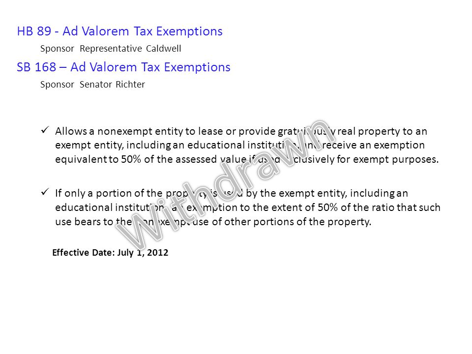 HB 89 - Ad Valorem Tax Exemptions Sponsor Representative Caldwell SB 168 – Ad Valorem Tax Exemptions Sponsor Senator Richter Allows a nonexempt entity to lease or provide gratuitously real property to an exempt entity, including an educational institution, and receive an exemption equivalent to 50% of the assessed value if used exclusively for exempt purposes.