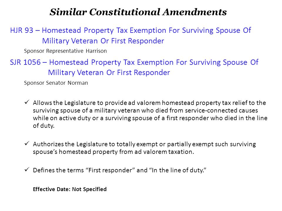 HB 95 – Homestead Tax Exemption (Fallen Heroes Family Tax Relief Act) Sponsor Representative Harrison, Co-sponsors; Berman, Logan, Campbell SB 1058 – Homestead Tax Exemption (Fallen Heroes Family Tax Relief Act) Sponsor Senator Norman This is the enabling legislation for HJR 93 and SJR 1056 (on previous page).