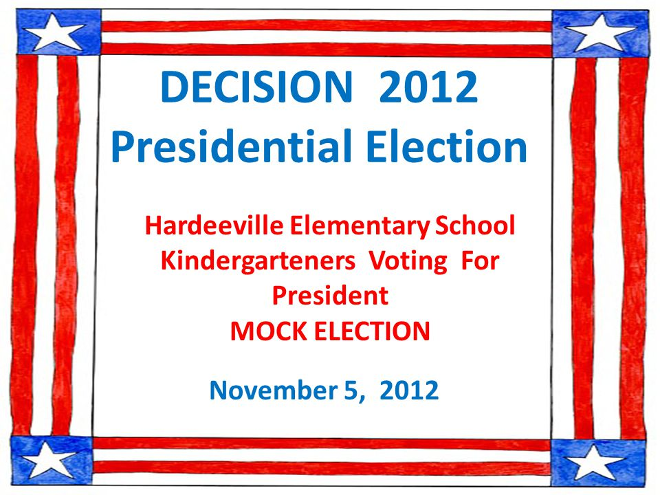 DECISION 2012 Presidential Election November 5, 2012 Hardeeville Elementary School Kindergarteners Voting For President MOCK ELECTION
