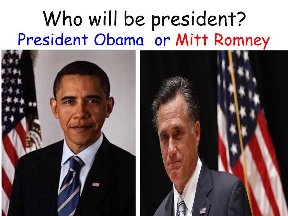 Who will be president? President Obama or Mitt Romney