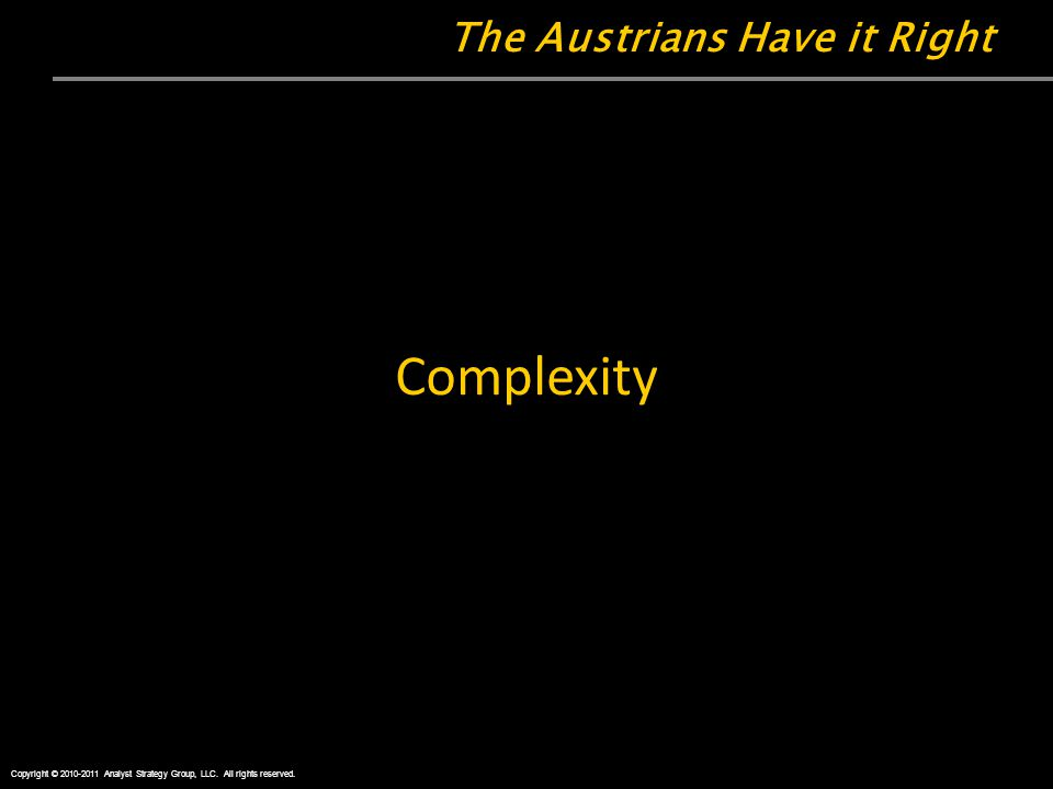 The Austrians Have it Right Complexity Copyright © 2010-2011 Analyst Strategy Group, LLC.