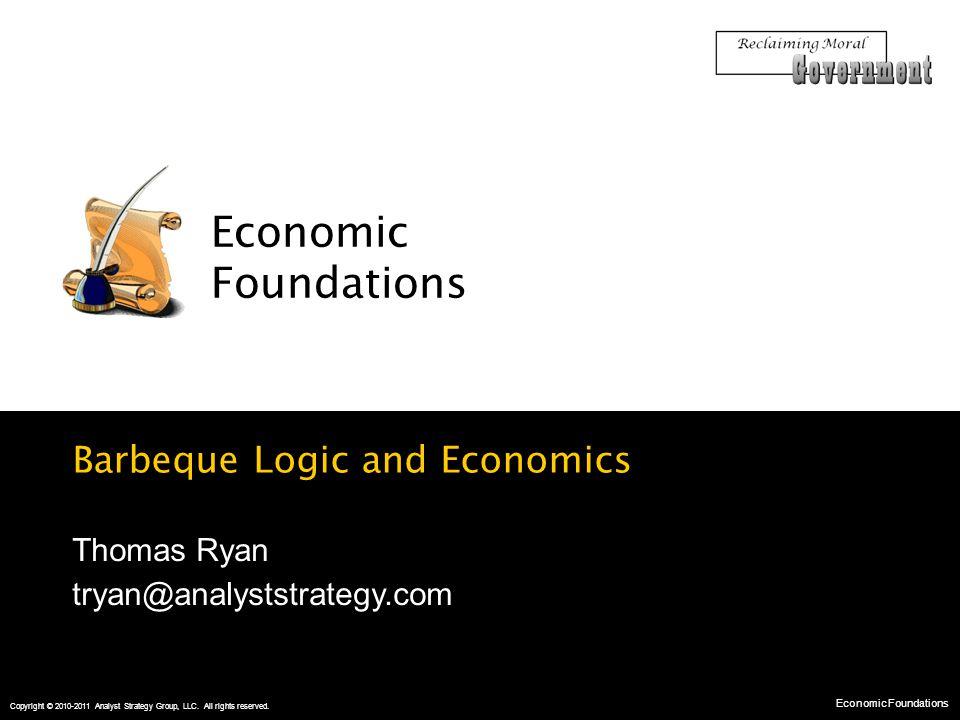 Barbeque Logic and Economics Economic Foundations Economic Foundations Copyright © 2010-2011 Analyst Strategy Group, LLC.