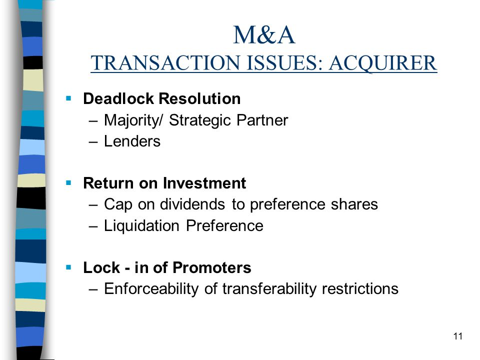 11 M&A TRANSACTION ISSUES: ACQUIRER  Deadlock Resolution –Majority/ Strategic Partner –Lenders  Return on Investment –Cap on dividends to preference shares –Liquidation Preference  Lock - in of Promoters –Enforceability of transferability restrictions
