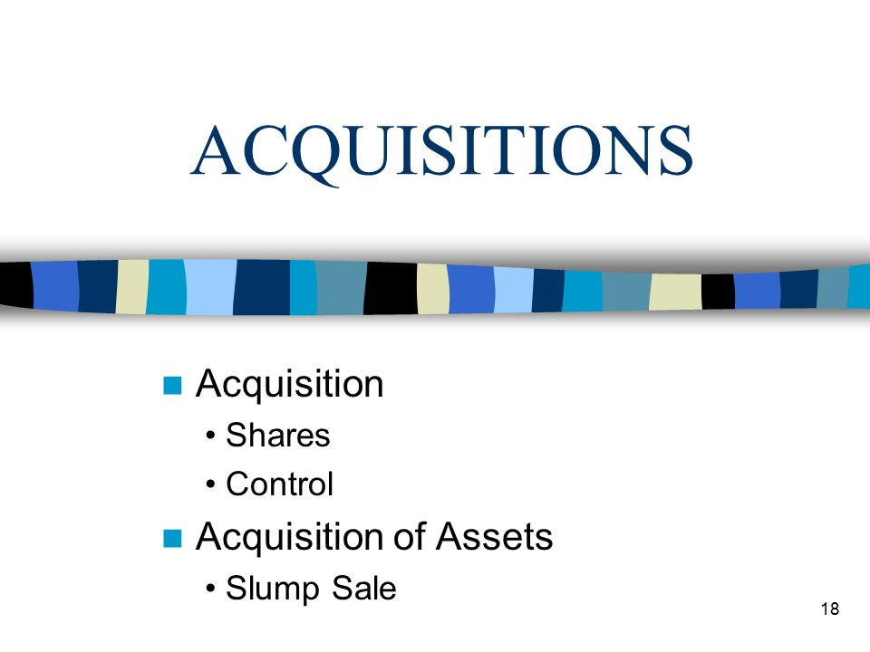 18 ACQUISITIONS Acquisition Shares Control Acquisition of Assets Slump Sale