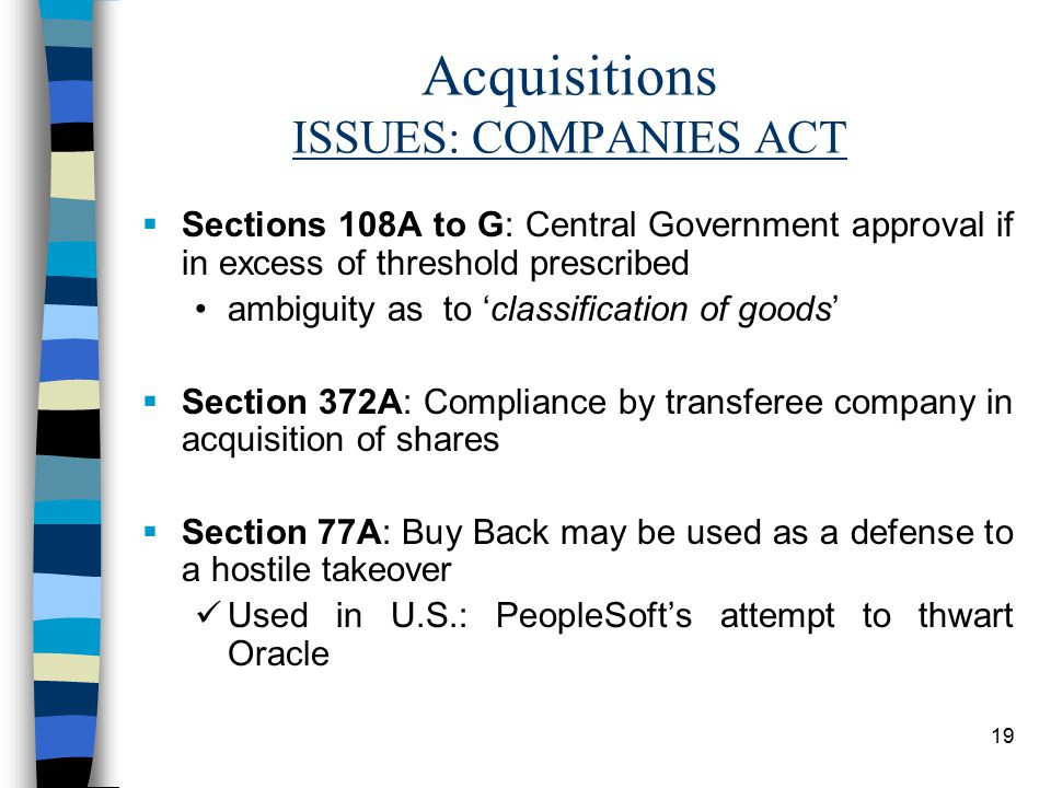 19 Acquisitions ISSUES: COMPANIES ACT  Sections 108A to G: Central Government approval if in excess of threshold prescribed ambiguity as to 'classification of goods'  Section 372A: Compliance by transferee company in acquisition of shares  Section 77A: Buy Back may be used as a defense to a hostile takeover Used in U.S.: PeopleSoft's attempt to thwart Oracle