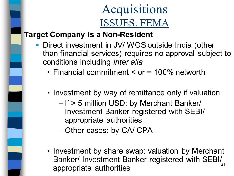 21 Acquisitions ISSUES: FEMA Target Company is a Non-Resident  Direct investment in JV/ WOS outside India (other than financial services) requires no approval subject to conditions including inter alia Financial commitment < or = 100% networth Investment by way of remittance only if valuation –If > 5 million USD: by Merchant Banker/ Investment Banker registered with SEBI/ appropriate authorities –Other cases: by CA/ CPA Investment by share swap: valuation by Merchant Banker/ Investment Banker registered with SEBI/ appropriate authorities