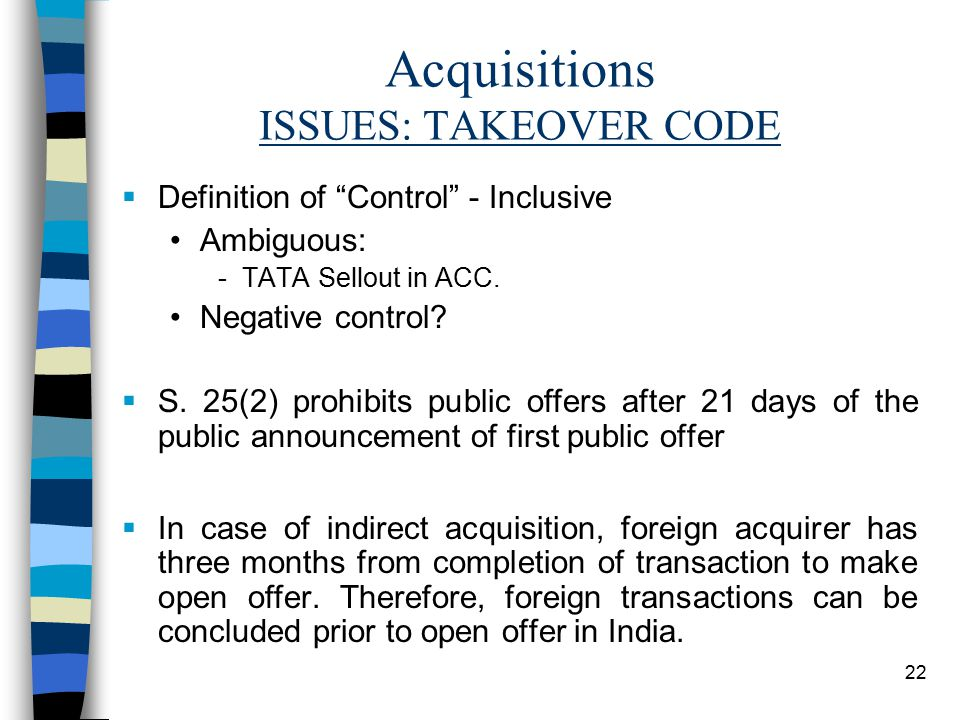 22 Acquisitions ISSUES: TAKEOVER CODE  Definition of Control - Inclusive Ambiguous: -TATA Sellout in ACC.