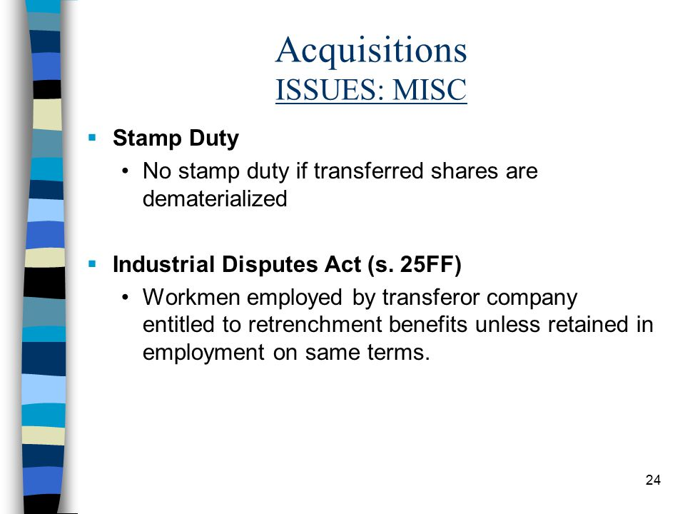 24 Acquisitions ISSUES: MISC  Stamp Duty No stamp duty if transferred shares are dematerialized  Industrial Disputes Act (s.