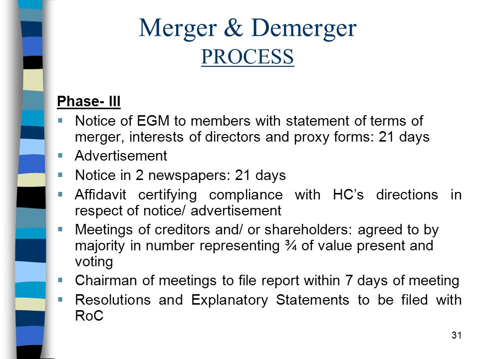 31 Merger & Demerger PROCESS Phase- III  Notice of EGM to members with statement of terms of merger, interests of directors and proxy forms: 21 days  Advertisement  Notice in 2 newspapers: 21 days  Affidavit certifying compliance with HC's directions in respect of notice/ advertisement  Meetings of creditors and/ or shareholders: agreed to by majority in number representing ¾ of value present and voting  Chairman of meetings to file report within 7 days of meeting  Resolutions and Explanatory Statements to be filed with RoC