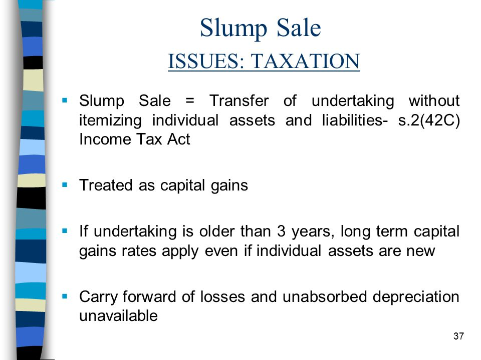 37 Slump Sale ISSUES: TAXATION  Slump Sale = Transfer of undertaking without itemizing individual assets and liabilities- s.2(42C) Income Tax Act  Treated as capital gains  If undertaking is older than 3 years, long term capital gains rates apply even if individual assets are new  Carry forward of losses and unabsorbed depreciation unavailable