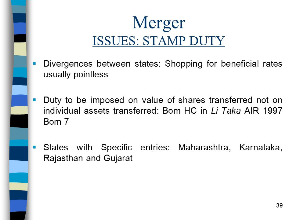39 Merger ISSUES: STAMP DUTY  Divergences between states: Shopping for beneficial rates usually pointless  Duty to be imposed on value of shares transferred not on individual assets transferred: Bom HC in Li Taka AIR 1997 Bom 7  States with Specific entries: Maharashtra, Karnataka, Rajasthan and Gujarat