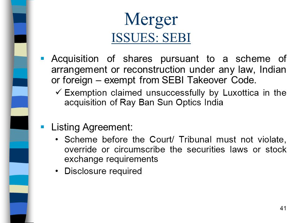 41 Merger ISSUES: SEBI  Acquisition of shares pursuant to a scheme of arrangement or reconstruction under any law, Indian or foreign – exempt from SEBI Takeover Code.