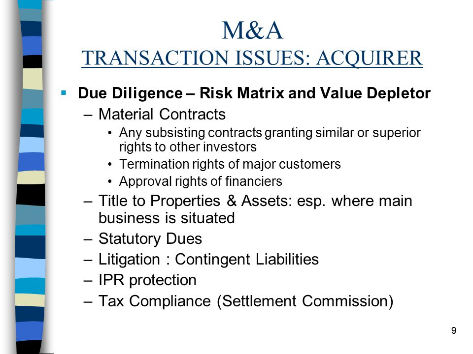 9 M&A TRANSACTION ISSUES: ACQUIRER  Due Diligence – Risk Matrix and Value Depletor –Material Contracts Any subsisting contracts granting similar or superior rights to other investors Termination rights of major customers Approval rights of financiers –Title to Properties & Assets: esp.
