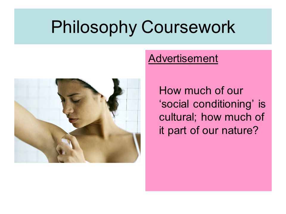 Philosophy Coursework Advertisement How much of our 'social conditioning' is cultural; how much of it part of our nature