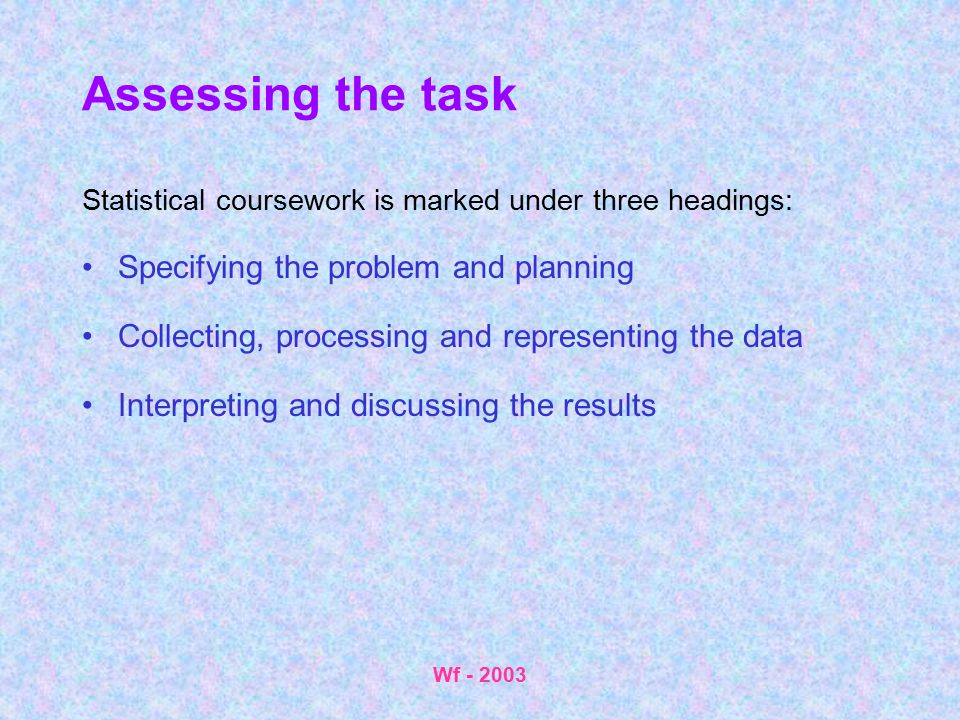 Wf - 2003 Assessing the task Statistical coursework is marked under three headings: Specifying the problem and planning Collecting, processing and rep