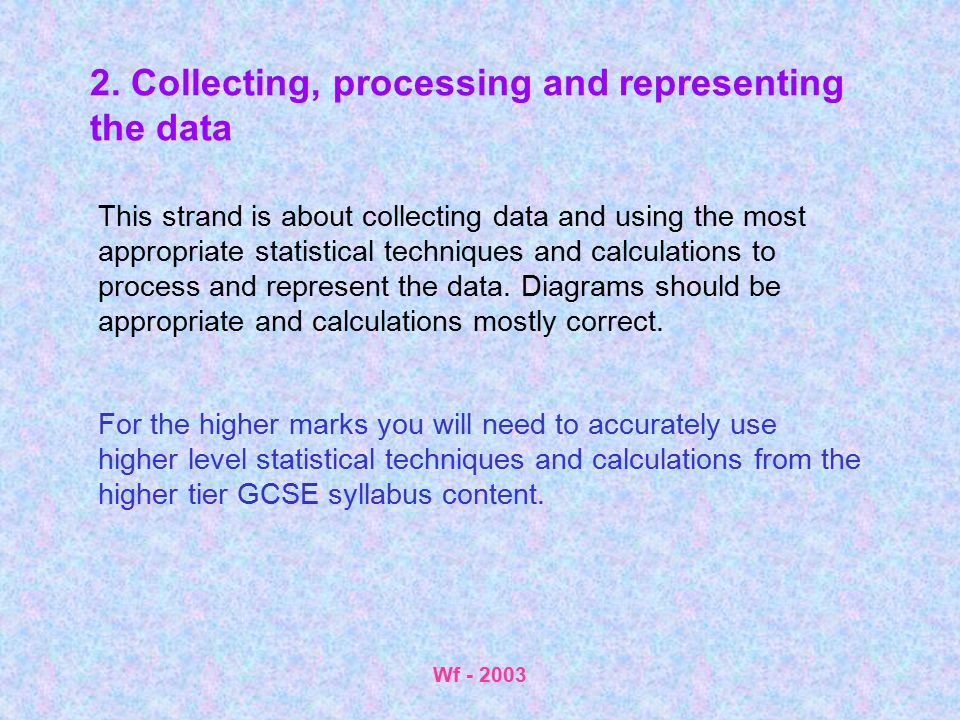 Wf - 2003 2. Collecting, processing and representing the data This strand is about collecting data and using the most appropriate statistical techniqu