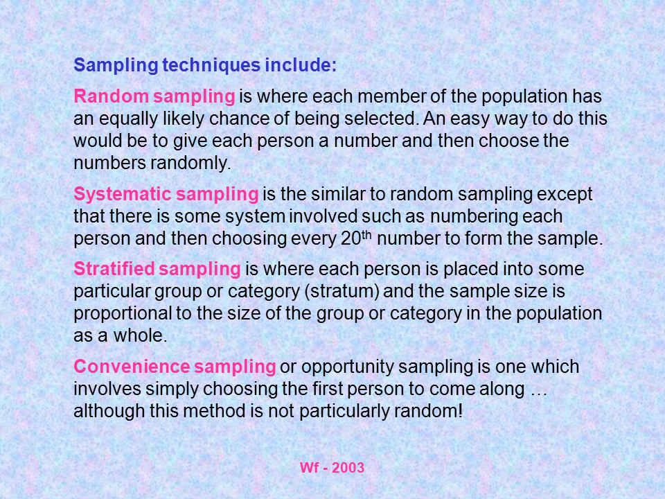 Wf - 2003 Sampling techniques include: Random sampling is where each member of the population has an equally likely chance of being selected. An easy