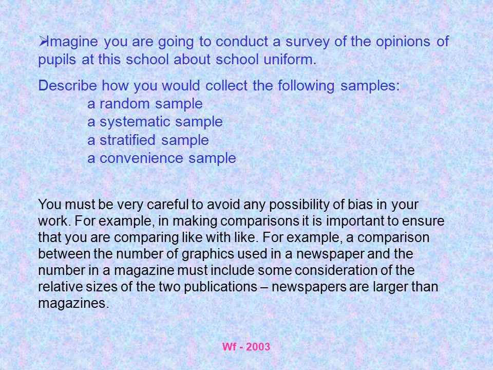 Wf - 2003  Imagine you are going to conduct a survey of the opinions of pupils at this school about school uniform. Describe how you would collect th