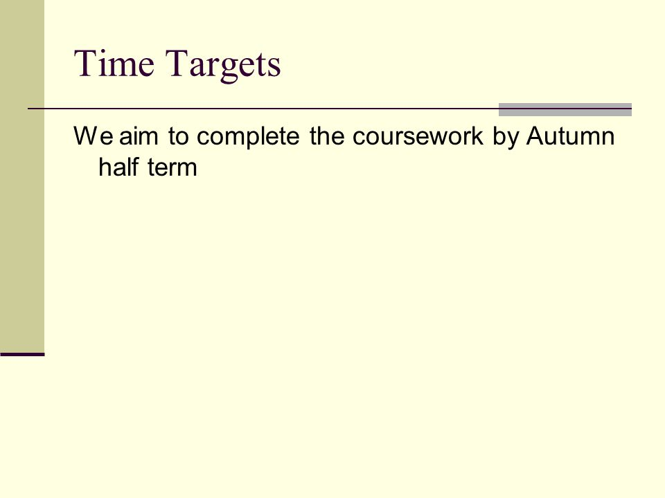 Time Targets We aim to complete the coursework by Autumn half term