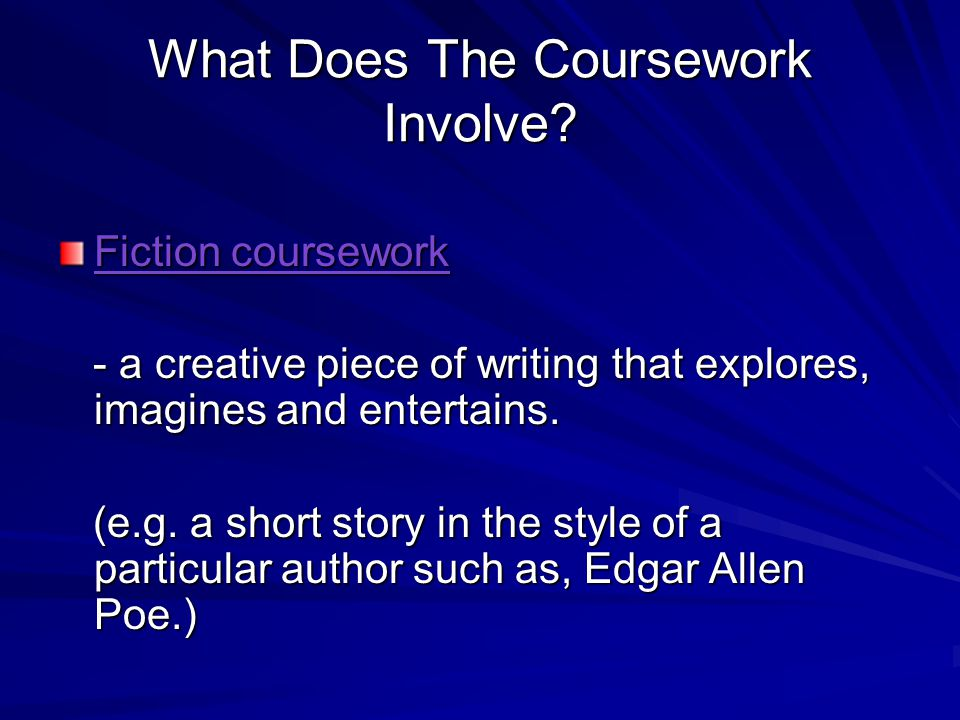 What Does The Coursework Involve? Fiction coursework - a creative piece of writing that explores, imagines and entertains. - a creative piece of writi