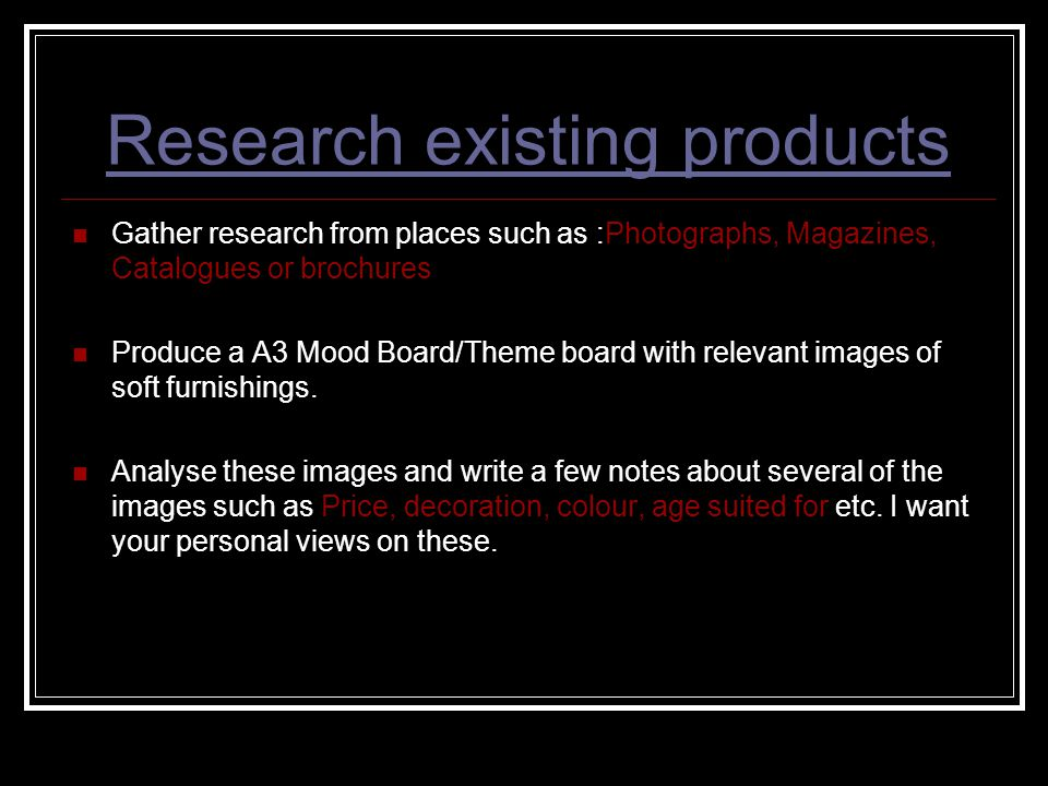 Research existing products Gather research from places such as :Photographs, Magazines, Catalogues or brochures Produce a A3 Mood Board/Theme board wi