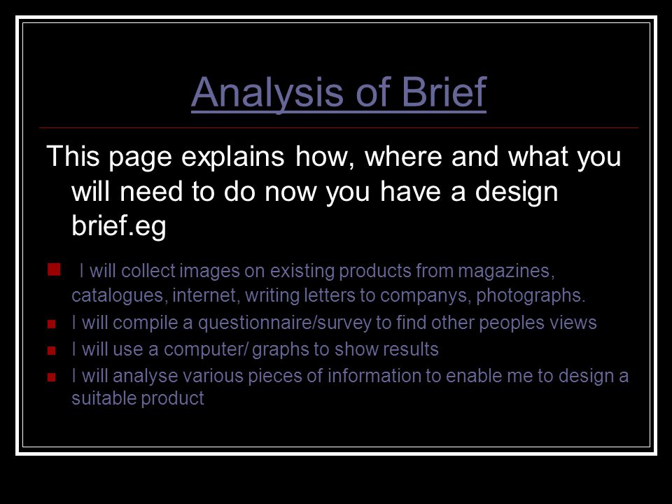 Analysis of Brief This page explains how, where and what you will need to do now you have a design brief.eg I will collect images on existing products