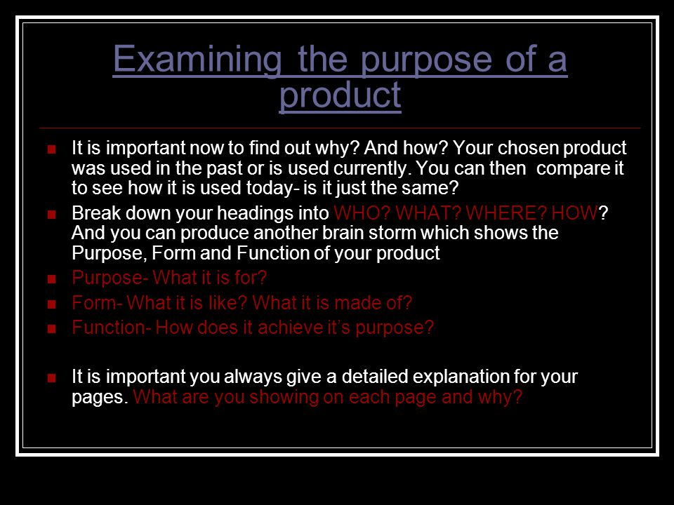 Examining the purpose of a product It is important now to find out why? And how? Your chosen product was used in the past or is used currently. You ca