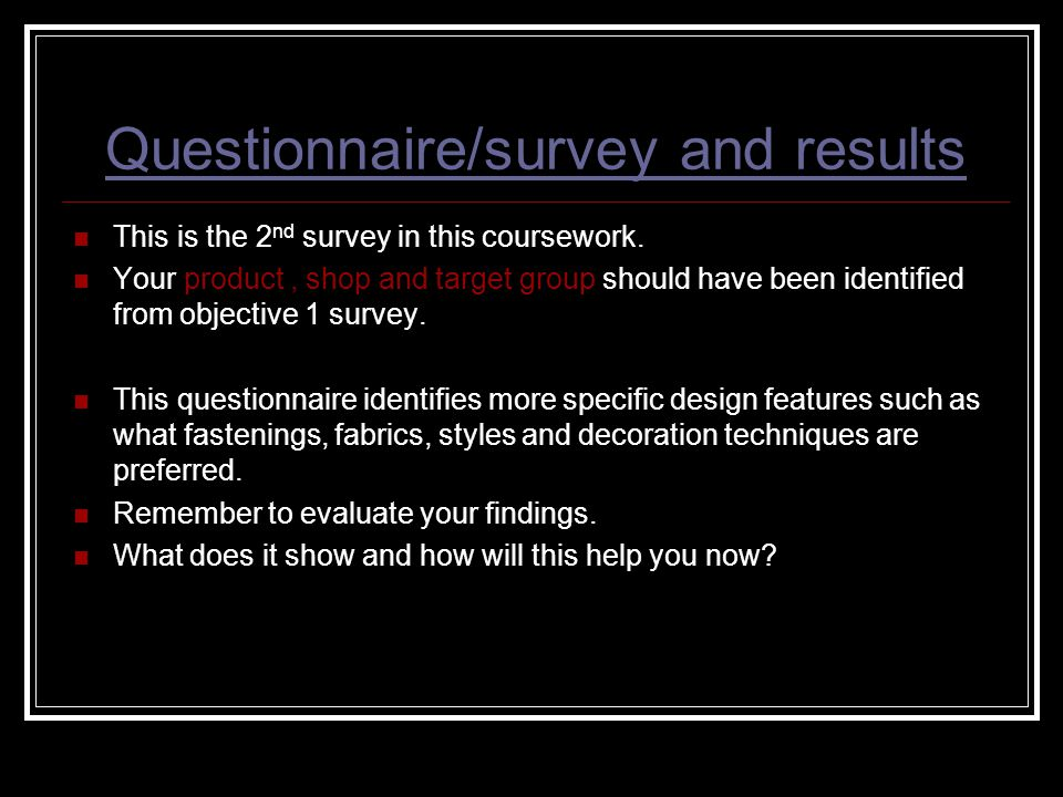Questionnaire/survey and results This is the 2 nd survey in this coursework. Your product, shop and target group should have been identified from obje