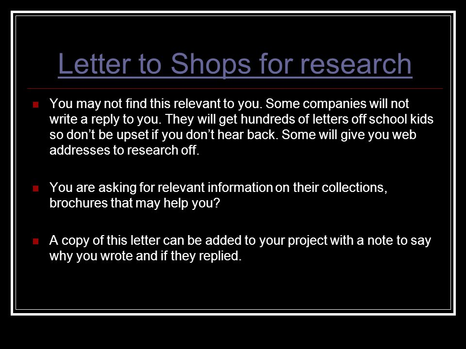 Letter to Shops for research You may not find this relevant to you. Some companies will not write a reply to you. They will get hundreds of letters of