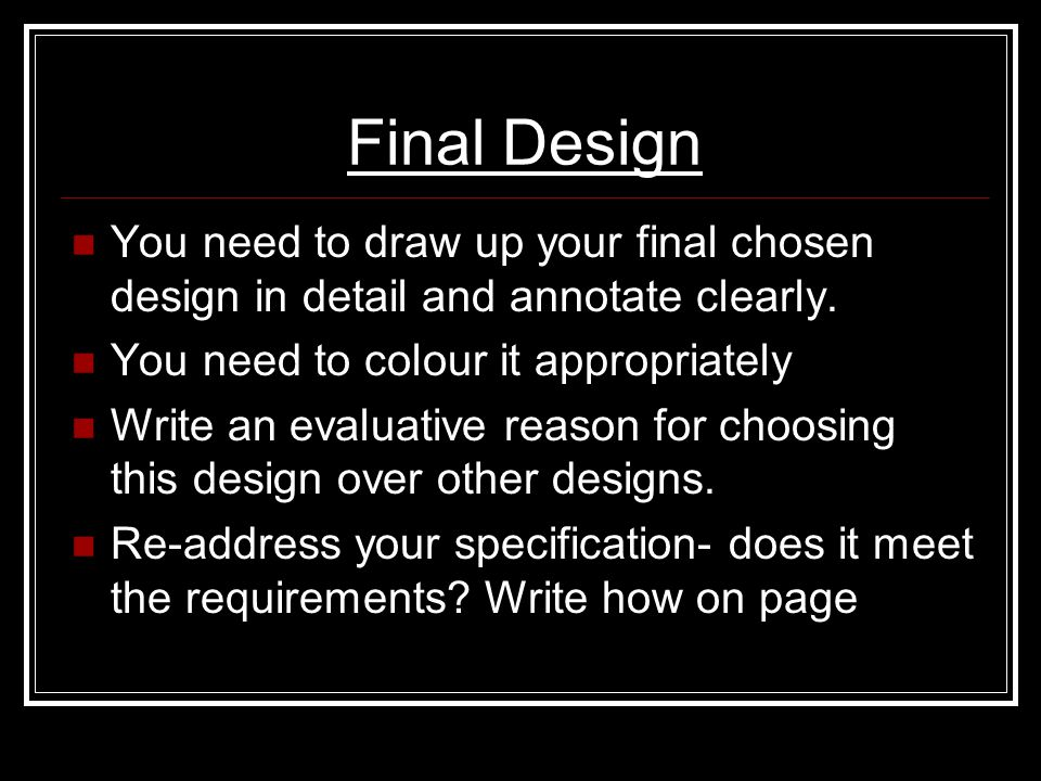 Final Design You need to draw up your final chosen design in detail and annotate clearly. You need to colour it appropriately Write an evaluative reas