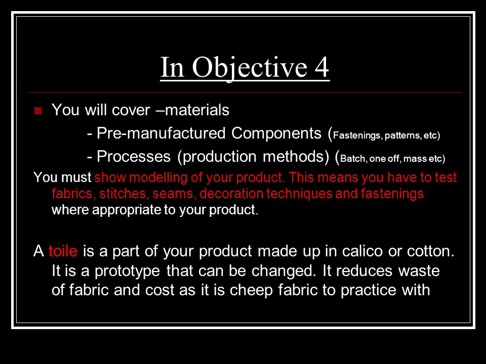 In Objective 4 You will cover –materials - Pre-manufactured Components ( Fastenings, patterns, etc) - Processes (production methods) ( Batch, one off,
