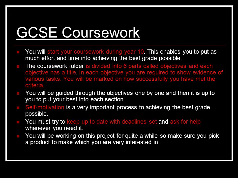 GCSE Coursework You will start your coursework during year 10. This enables you to put as much effort and time into achieving the best grade possible.