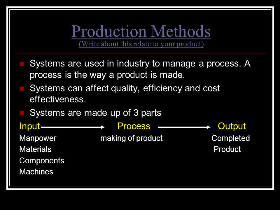 Production Methods (Write about this relate to your product) Systems are used in industry to manage a process. A process is the way a product is made.