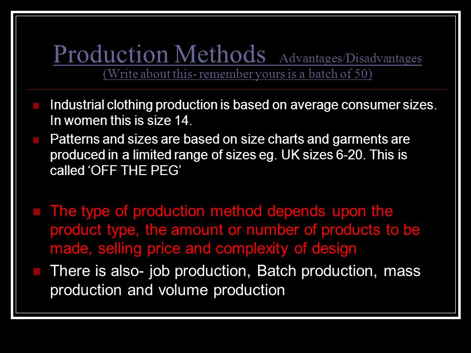 Production Methods Advantages/Disadvantages (Write about this- remember yours is a batch of 50) Industrial clothing production is based on average con