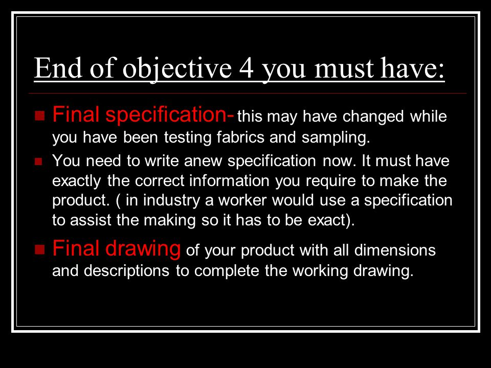 End of objective 4 you must have: Final specification- this may have changed while you have been testing fabrics and sampling. You need to write anew