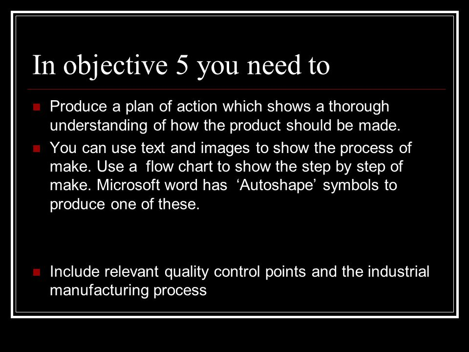 In objective 5 you need to Produce a plan of action which shows a thorough understanding of how the product should be made. You can use text and image