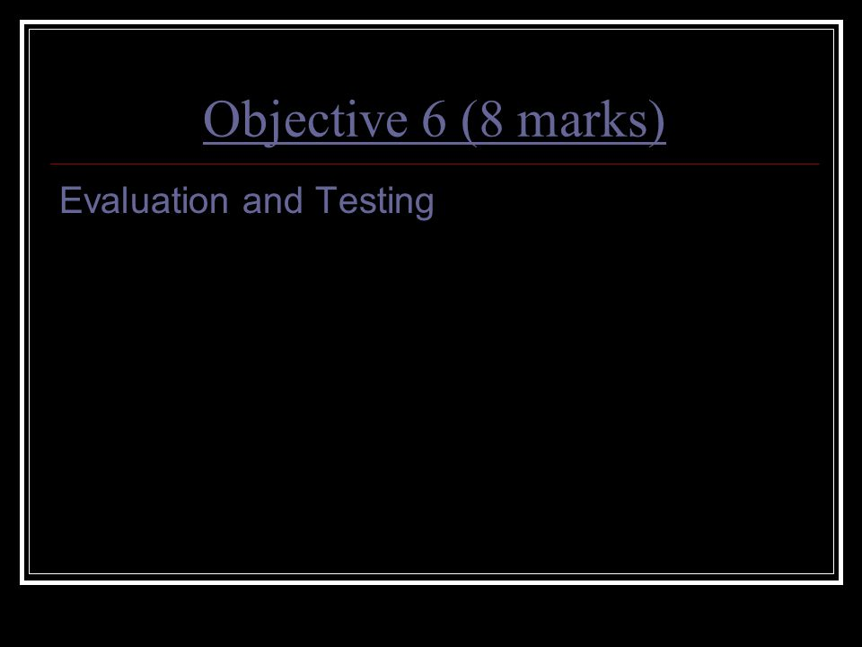 Objective 6 (8 marks) Evaluation and Testing