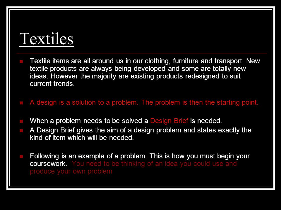 Textiles Textile items are all around us in our clothing, furniture and transport. New textile products are always being developed and some are totall